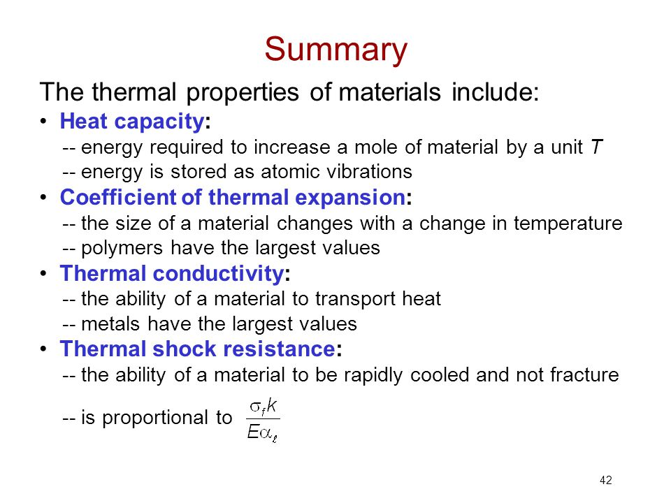 42 The thermal properties of materials include: Heat capacity: -- energy required to increase a mole of material by a unit T -- energy is stored as at
