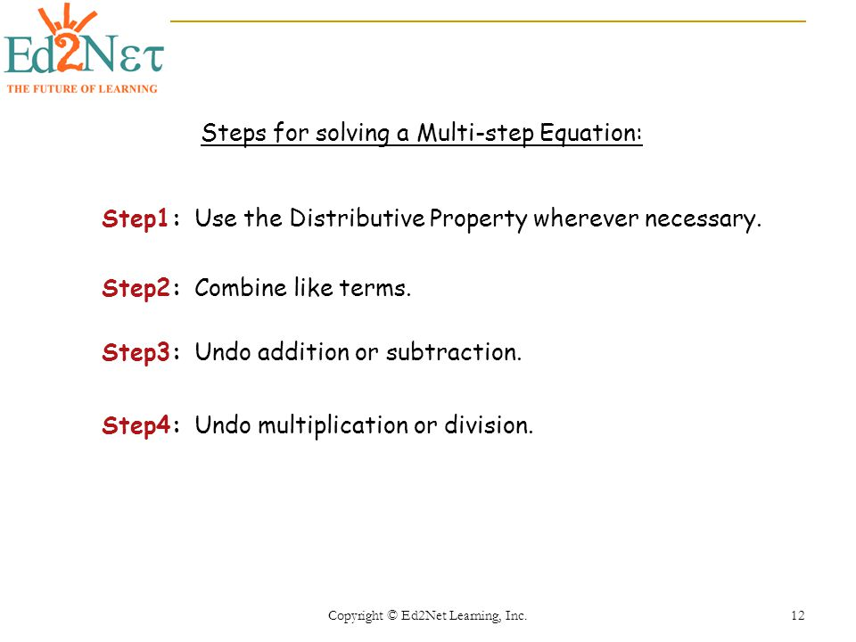 Copyright © Ed2Net Learning, Inc. 12 Steps for solving a Multi-step Equation: Step1: Use the Distributive Property wherever necessary. Step2: Combine