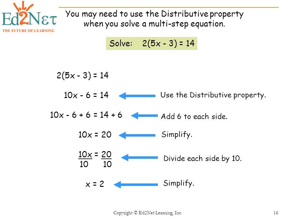 Copyright © Ed2Net Learning, Inc. 16 Solve: 2(5x - 3) = 14 2(5x - 3) = 14 10x - 6 = 14 10x - 6 + 6 = 14 + 6 10x = 20 10 10 x = 2 Use the Distributive