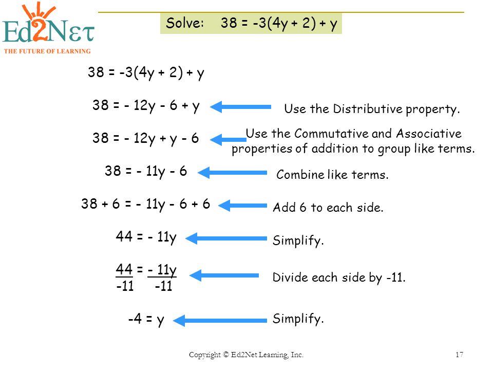 Copyright © Ed2Net Learning, Inc. 17 Solve: 38 = -3(4y + 2) + y 38 = -3(4y + 2) + y 38 = - 12y - 6 + y 38 = - 12y + y - 6 38 = - 11y - 6 38 + 6 = - 11