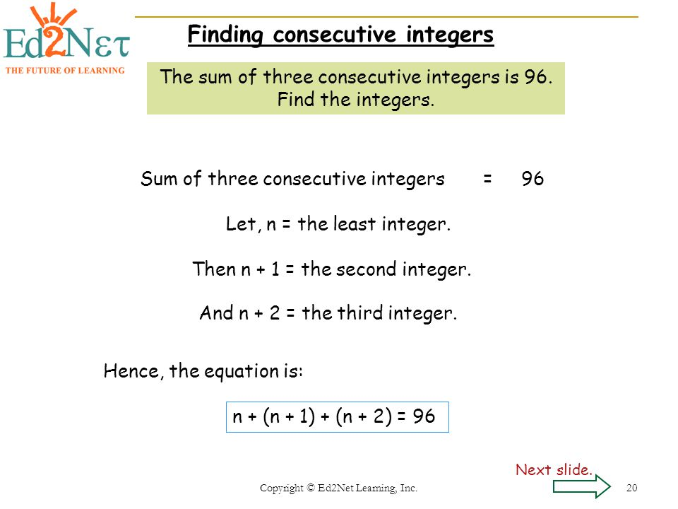 Copyright © Ed2Net Learning, Inc. 20 Finding consecutive integers The sum of three consecutive integers is 96. Find the integers. Sum of three consecu