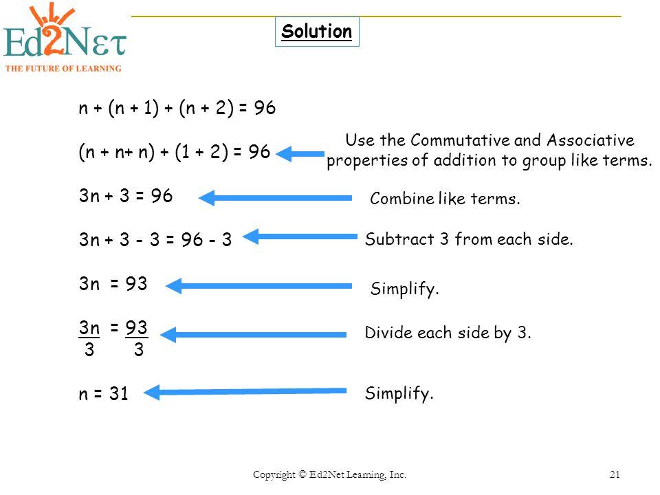 Copyright © Ed2Net Learning, Inc. 21 n + (n + 1) + (n + 2) = 96 (n + n+ n) + (1 + 2) = 96 3n + 3 = 96 3n + 3 - 3 = 96 - 3 3n = 93 3 3 n = 31 Solution