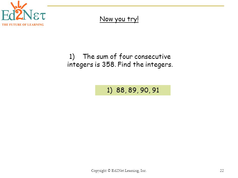 Copyright © Ed2Net Learning, Inc.22 Now you try. 1) The sum of four consecutive integers is 358.