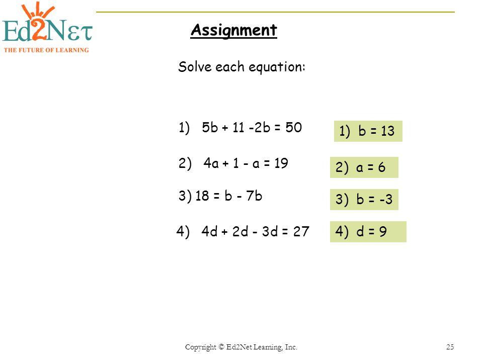 Copyright © Ed2Net Learning, Inc. 25 Solve each equation: 1) 5b + 11 -2b = 50 2) 4a + 1 - a = 19 3) 18 = b - 7b 4) 4d + 2d - 3d = 27 1) b = 13 2) a =