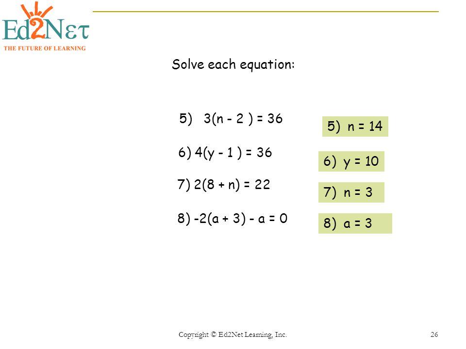 Copyright © Ed2Net Learning, Inc. 26 Solve each equation: 5) 3(n - 2 ) = 36 6) 4(y - 1 ) = 36 7) 2(8 + n) = 22 8) -2(a + 3) - a = 0 5) n = 14 6) y = 1
