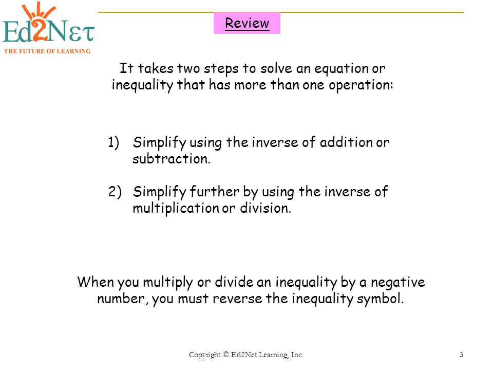 Copyright © Ed2Net Learning, Inc. 3 It takes two steps to solve an equation or inequality that has more than one operation: 1)Simplify using the inver