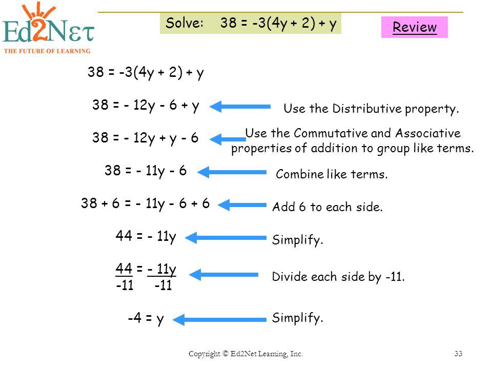 Copyright © Ed2Net Learning, Inc. 33 Solve: 38 = -3(4y + 2) + y 38 = -3(4y + 2) + y 38 = - 12y - 6 + y 38 = - 12y + y - 6 38 = - 11y - 6 38 + 6 = - 11