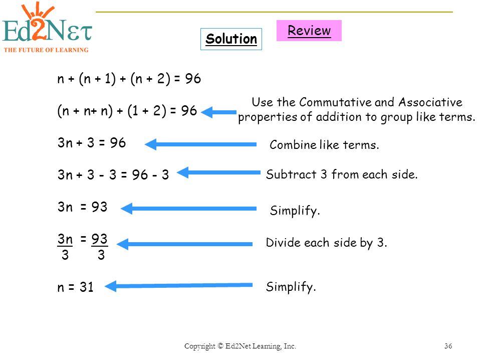 Copyright © Ed2Net Learning, Inc. 36 n + (n + 1) + (n + 2) = 96 (n + n+ n) + (1 + 2) = 96 3n + 3 = 96 3n + 3 - 3 = 96 - 3 3n = 93 3 3 n = 31 Solution