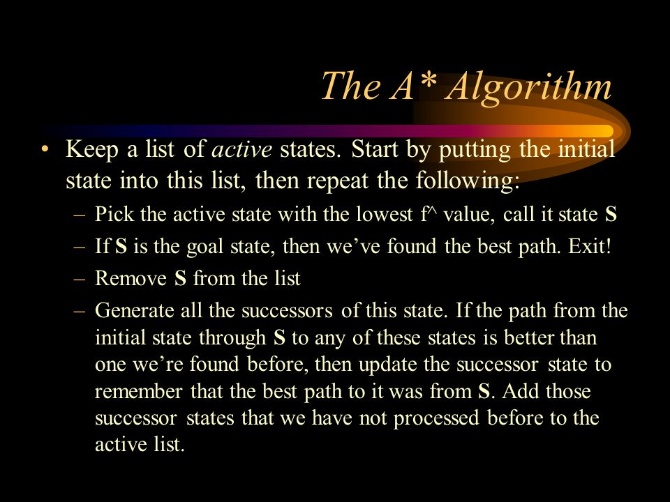 Comments on the A* Algorithm If a path to the goal exists, then A* will always find the shortest path to the goal Because A* closely resembles a breadth- first type of search, it consumes lots of memory