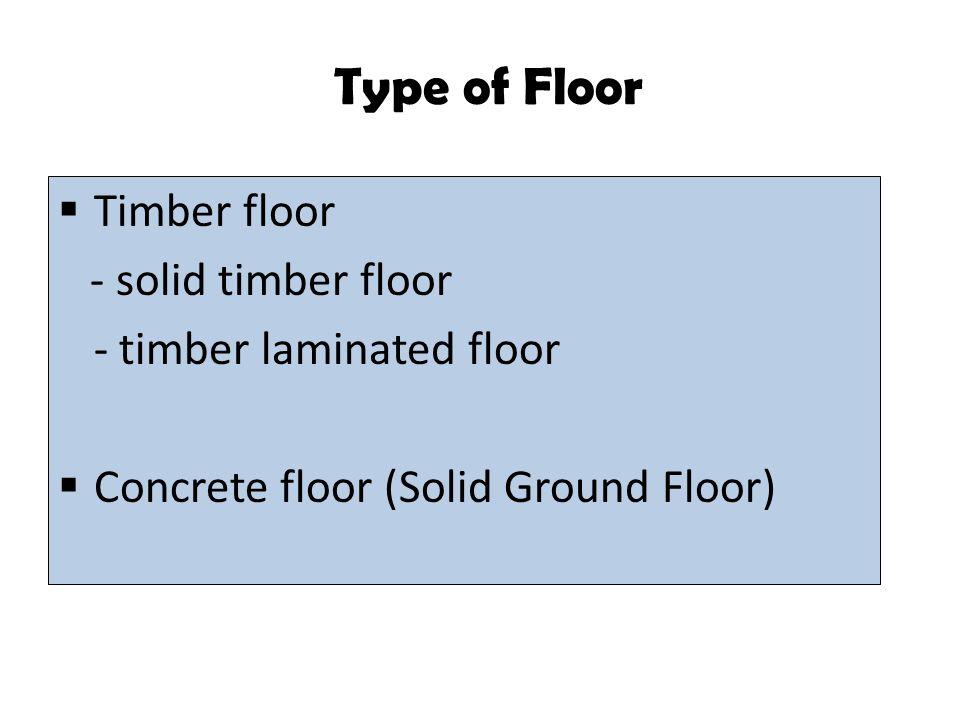 Type of Floor Timber floor - solid timber floor - timber laminated floor Concrete floor (Solid Ground Floor)