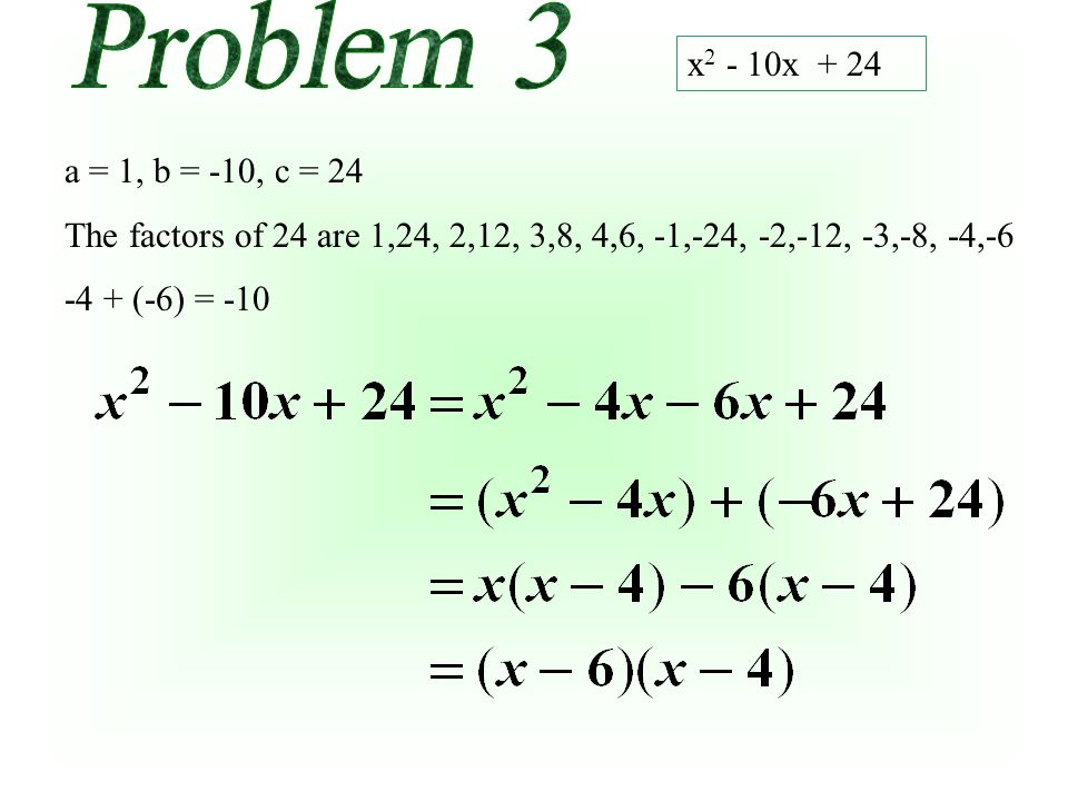 x 2 - 10x + 24 a = 1, b = -10, c = 24 The factors of 24 are 1,24, 2,12, 3,8, 4,6, -1,-24, -2,-12, -3,-8, -4,-6 -4 + (-6) = -10