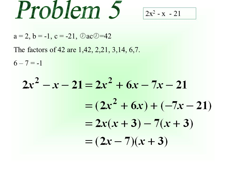2x 2 - x - 21 a = 2, b = -1, c = -21, ac =42 The factors of 42 are 1,42, 2,21, 3,14, 6,7. 6 – 7 =