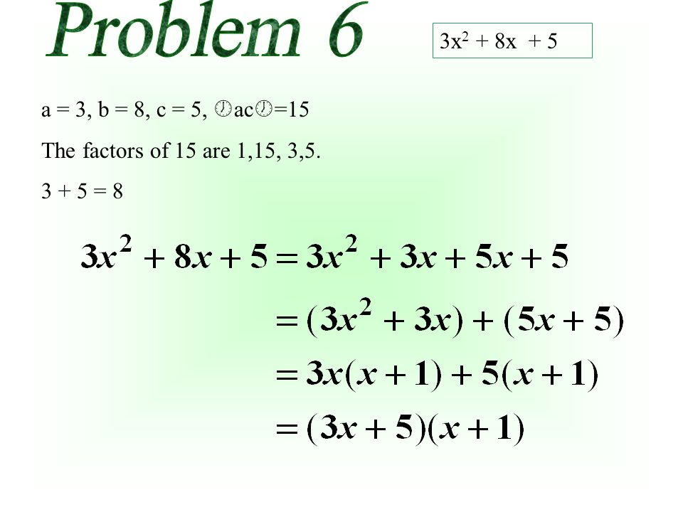 3x 2 + 8x + 5 a = 3, b = 8, c = 5, ac =15 The factors of 15 are 1,15, 3,5. 3 + 5 = 8