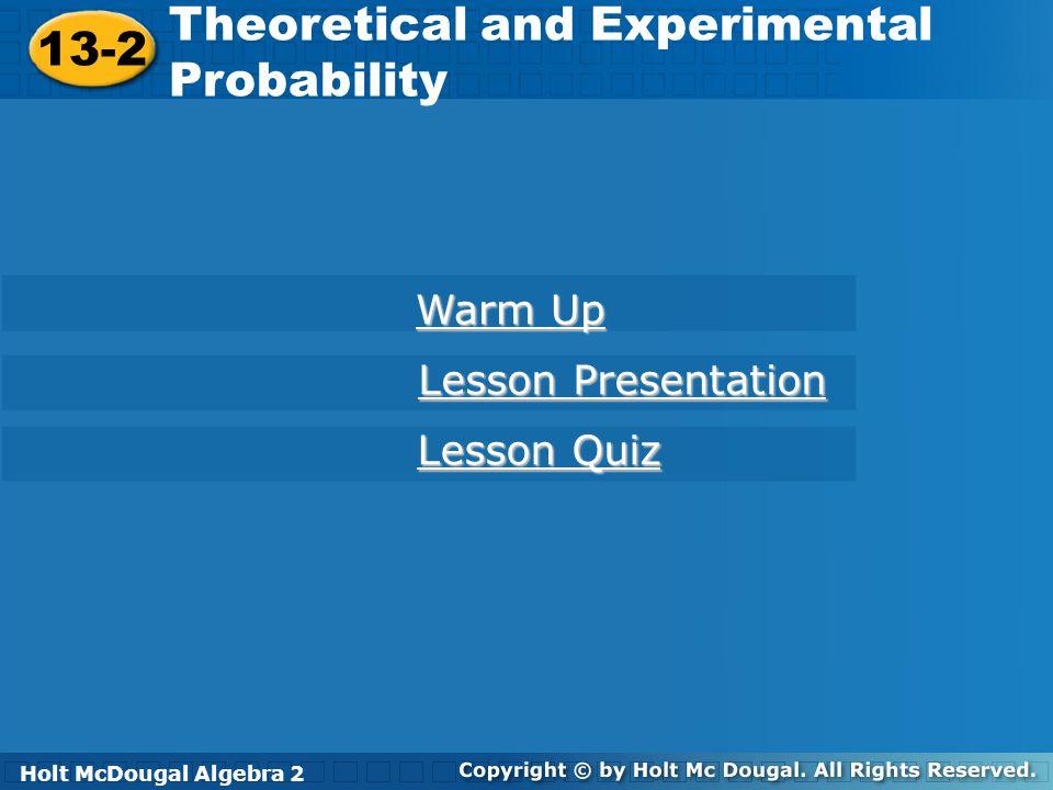 Holt McDougal Algebra 2 13-2 Theoretical and Experimental Probability 13-2 Theoretical and Experimental Probability Holt Algebra 2 Warm Up Warm Up Les