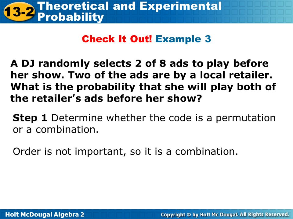 Holt McDougal Algebra 2 13-2 Theoretical and Experimental Probability Check It Out! Example 3 A DJ randomly selects 2 of 8 ads to play before her show
