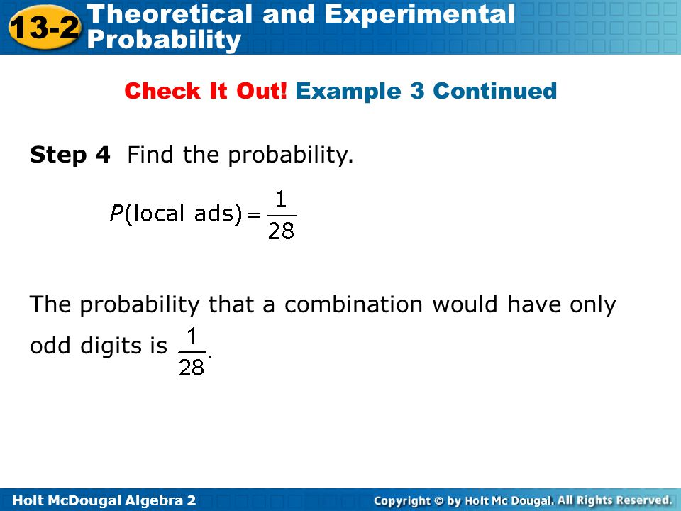 Holt McDougal Algebra 2 13-2 Theoretical and Experimental Probability Step 4 Find the probability. Check It Out! Example 3 Continued The probability t