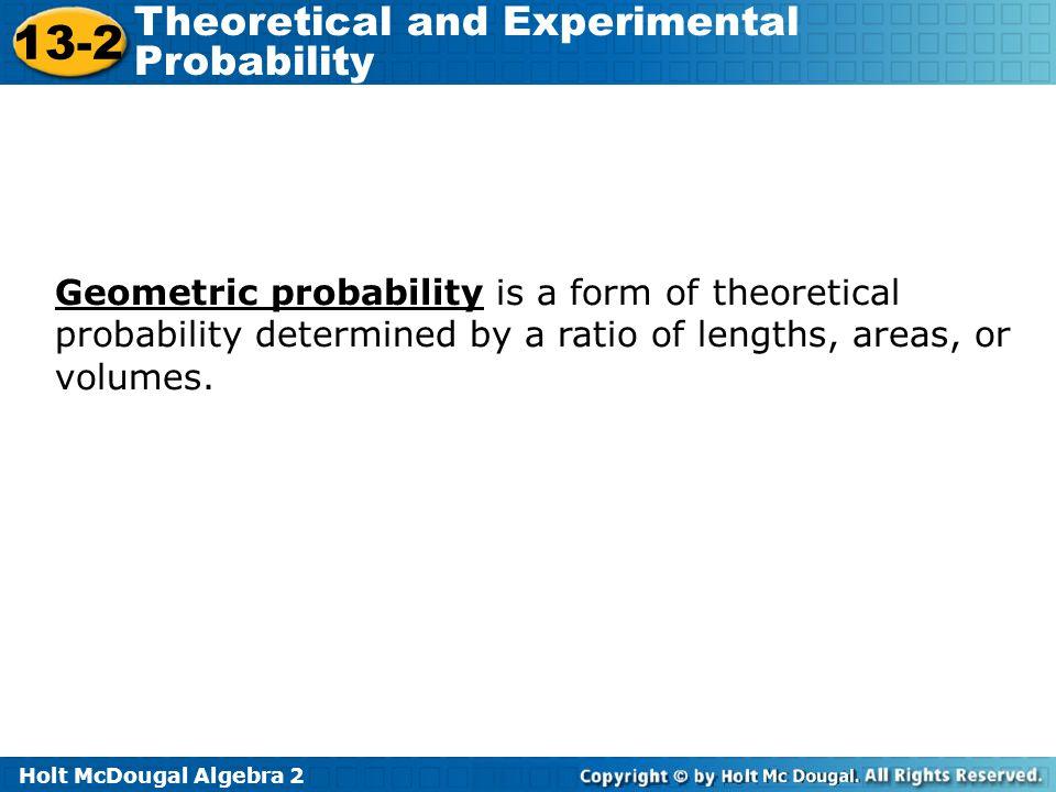 Holt McDougal Algebra 2 13-2 Theoretical and Experimental Probability Geometric probability is a form of theoretical probability determined by a ratio