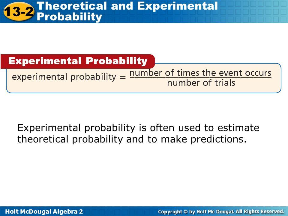 Holt McDougal Algebra 2 13-2 Theoretical and Experimental Probability Experimental probability is often used to estimate theoretical probability and t