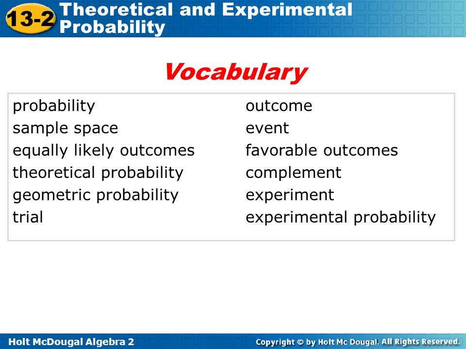 Holt McDougal Algebra 2 13-2 Theoretical and Experimental Probability probabilityoutcome sample spaceevent equally likely outcomesfavorable outcomes t