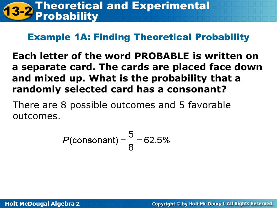 Holt McDougal Algebra 2 13-2 Theoretical and Experimental Probability Example 1A: Finding Theoretical Probability Each letter of the word PROBABLE is