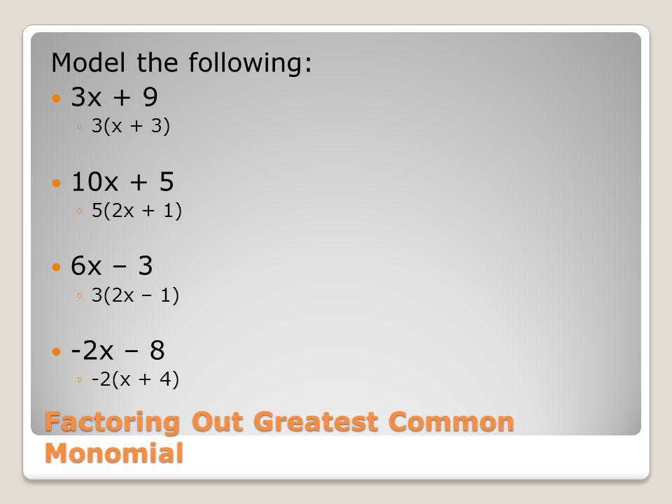 Factoring Out Greatest Common Monomial Model the following: 3x + 9 3(x + 3) 10x + 5 5(2x + 1) 6x – 3 3(2x – 1) -2x – 8 -2(x + 4)