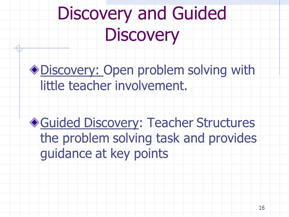 16 Discovery and Guided Discovery Discovery: Open problem solving with little teacher involvement.