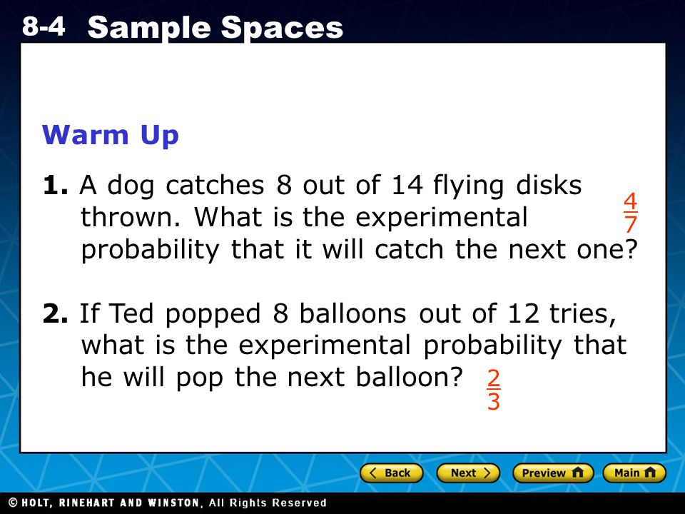 Holt CA Course 1 8-4 Sample Spaces Warm Up 1.A dog catches 8 out of 14 flying disks thrown.