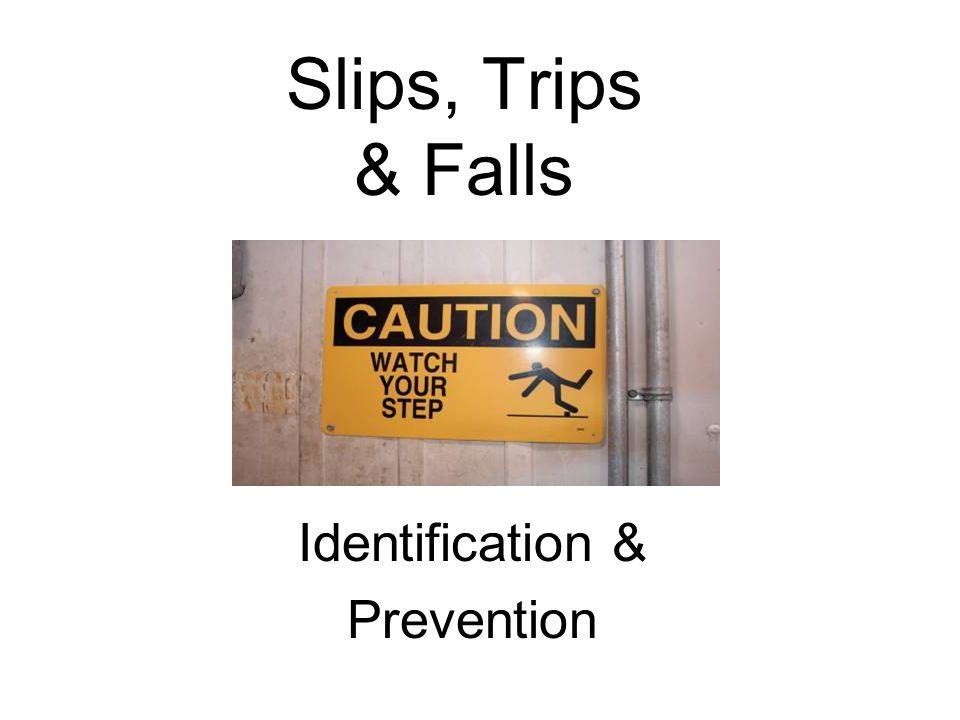 Environmental Conditions Increasing Risk of Trips & Slips Poor lighting Glare Shadows Bulky PPE (includes improper footware) Excess noise or temperature Fog or misty conditions Poor housekeeping Improper cleaning methods & products Inadequate or missing signage