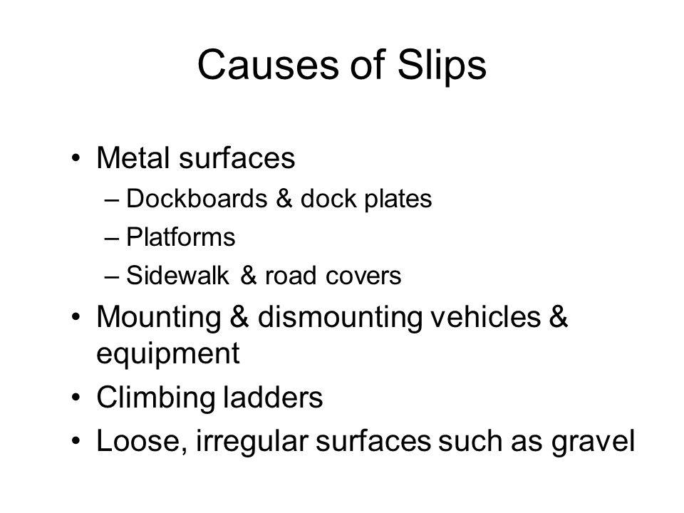 Causes of Slips Metal surfaces –Dockboards & dock plates –Platforms –Sidewalk & road covers Mounting & dismounting vehicles & equipment Climbing ladde