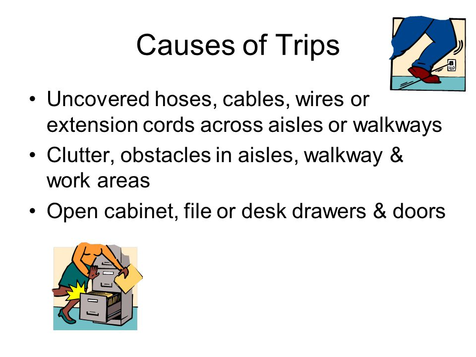 Causes of Trips Uncovered hoses, cables, wires or extension cords across aisles or walkways Clutter, obstacles in aisles, walkway & work areas Open ca
