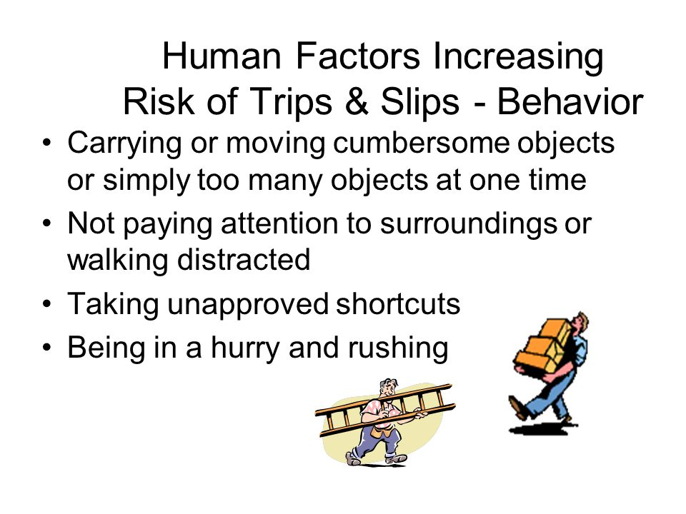 Human Factors Increasing Risk of Trips & Slips - Behavior Carrying or moving cumbersome objects or simply too many objects at one time Not paying atte