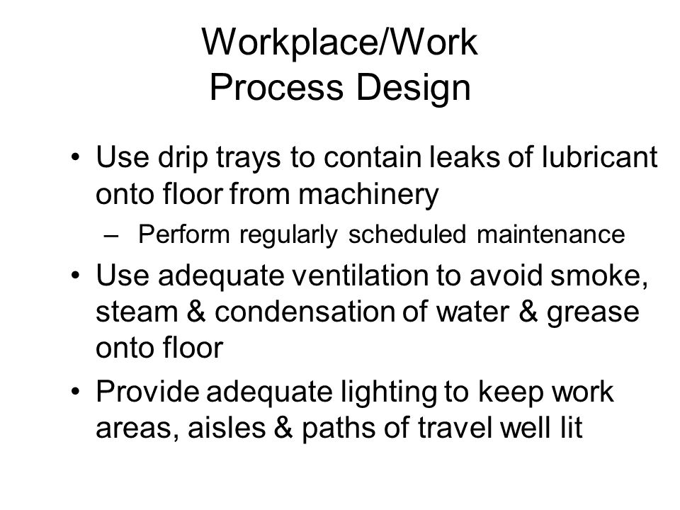 Workplace/Work Process Design Use drip trays to contain leaks of lubricant onto floor from machinery –Perform regularly scheduled maintenance Use adeq