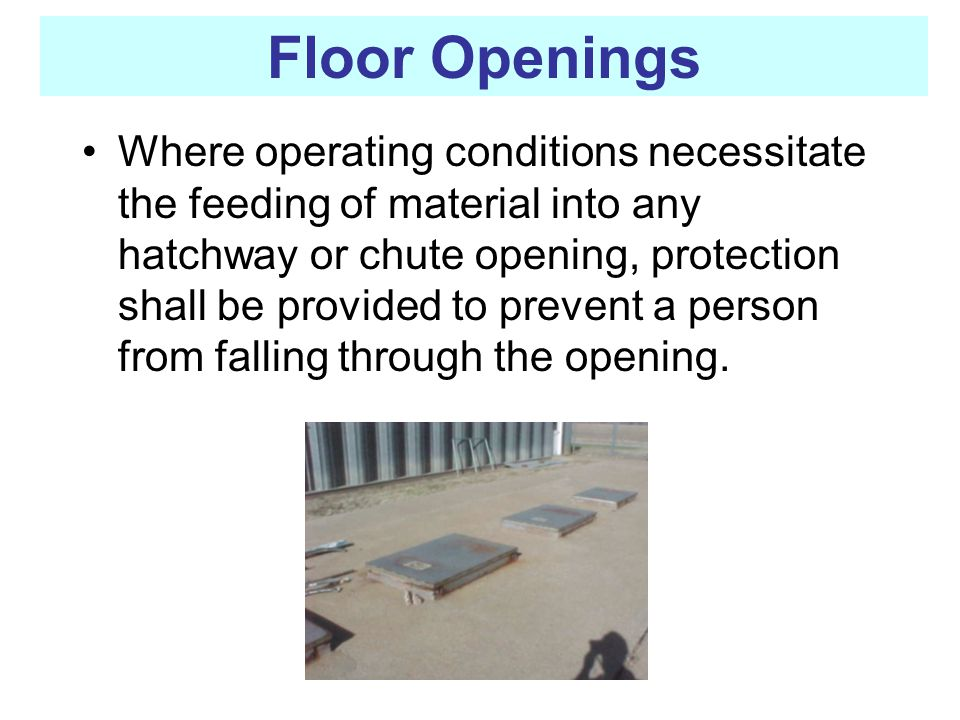 Floor Openings Where operating conditions necessitate the feeding of material into any hatchway or chute opening, protection shall be provided to prev