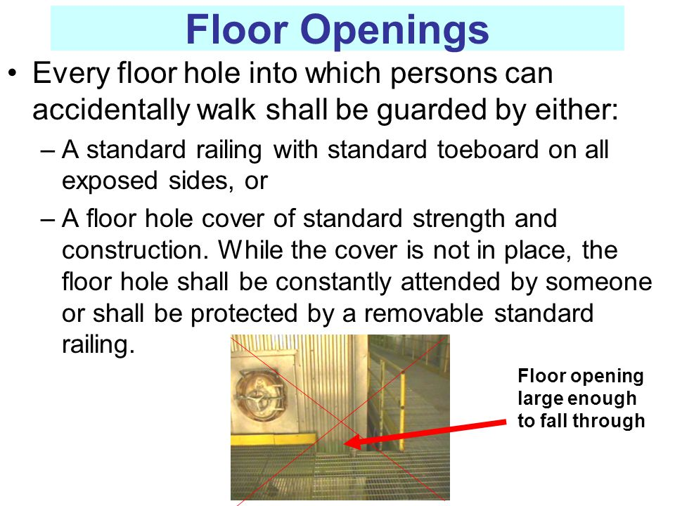 Floor Openings Every floor hole into which persons can accidentally walk shall be guarded by either: –A standard railing with standard toeboard on all