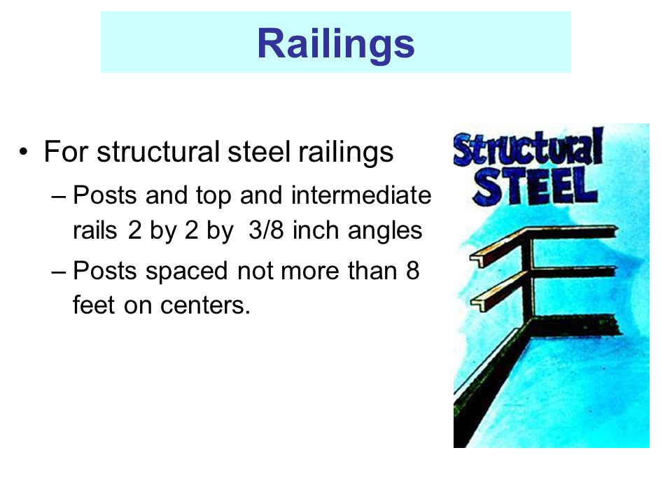 Railings For structural steel railings –Posts and top and intermediate rails 2 by 2 by 3/8 inch angles –Posts spaced not more than 8 feet on centers.