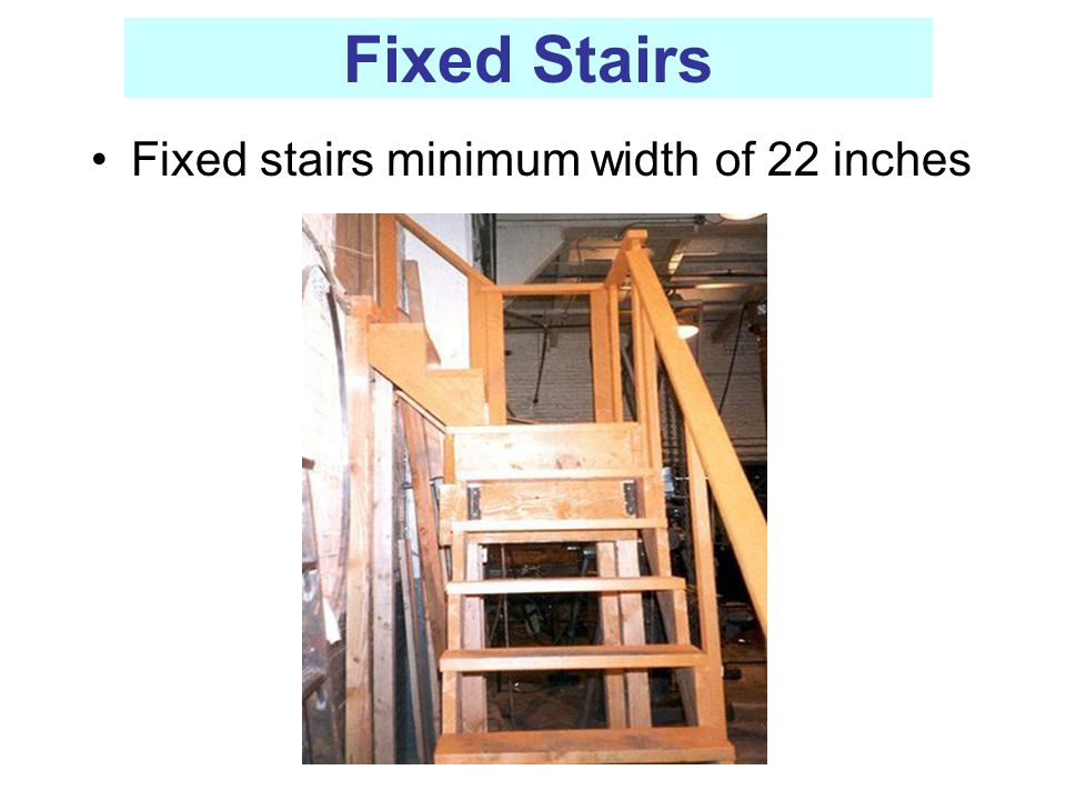 Fixed Stairs Fixed stairs minimum width of 22 inches