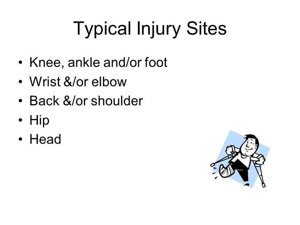Typical Injury Sites Knee, ankle and/or foot Wrist &/or elbow Back &/or shoulder Hip Head