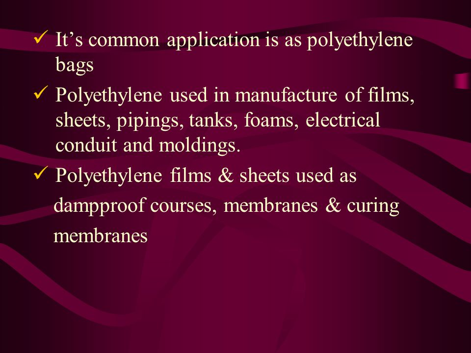 Its common application is as polyethylene bags Polyethylene used in manufacture of films, sheets, pipings, tanks, foams, electrical conduit and moldings.