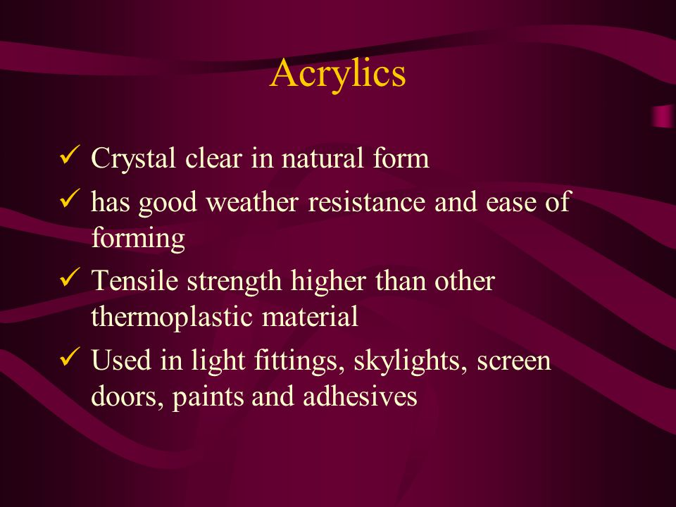 Acrylics Crystal clear in natural form has good weather resistance and ease of forming Tensile strength higher than other thermoplastic material Used in light fittings, skylights, screen doors, paints and adhesives