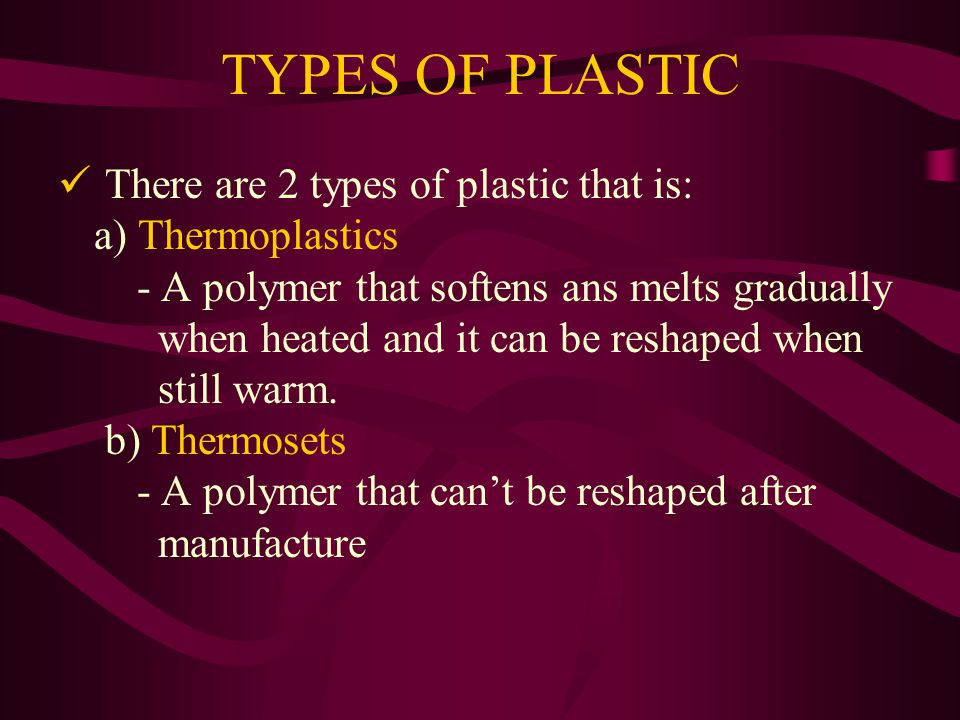 TYPES OF PLASTIC There are 2 types of plastic that is: a) Thermoplastics - A polymer that softens ans melts gradually when heated and it can be reshaped when still warm.
