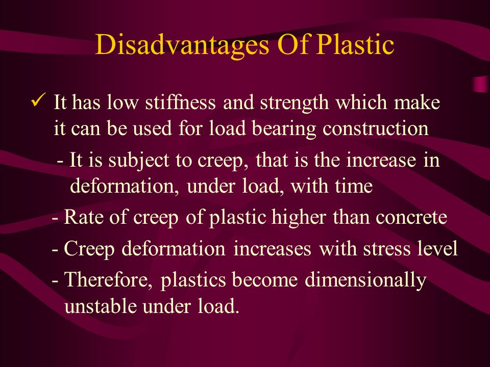 Disadvantages Of Plastic It has low stiffness and strength which make it can be used for load bearing construction - It is subject to creep, that is the increase in deformation, under load, with time - Rate of creep of plastic higher than concrete - Creep deformation increases with stress level - Therefore, plastics become dimensionally unstable under load.