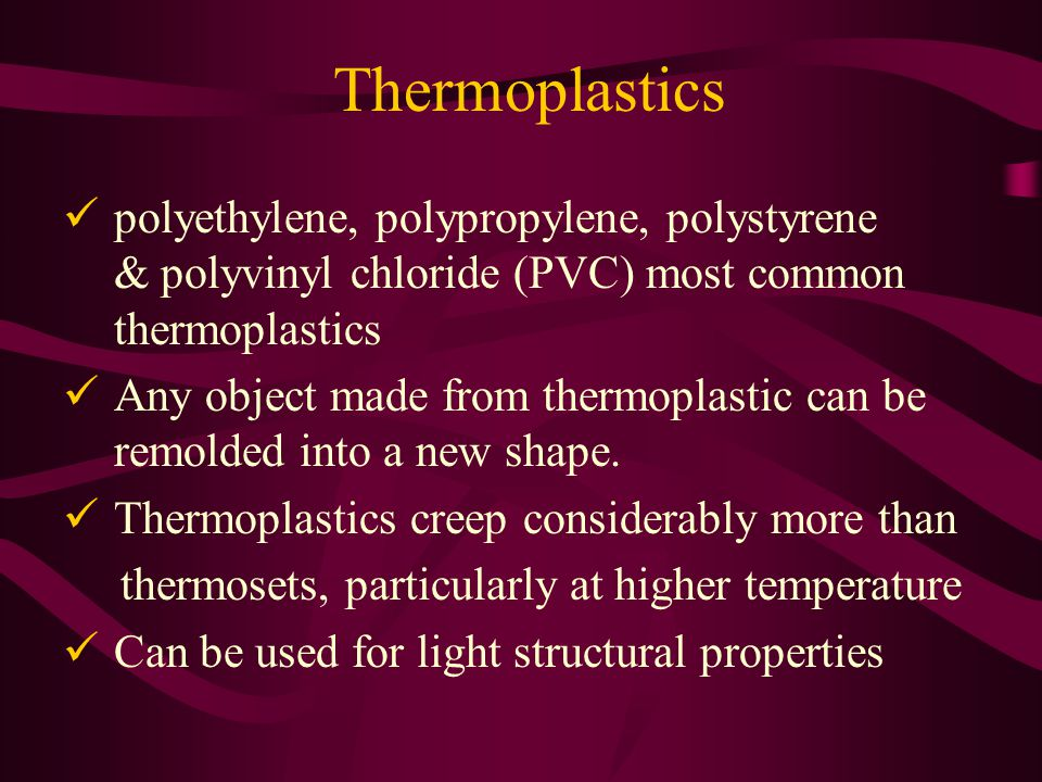 Thermoplastics polyethylene, polypropylene, polystyrene & polyvinyl chloride (PVC) most common thermoplastics Any object made from thermoplastic can be remolded into a new shape.