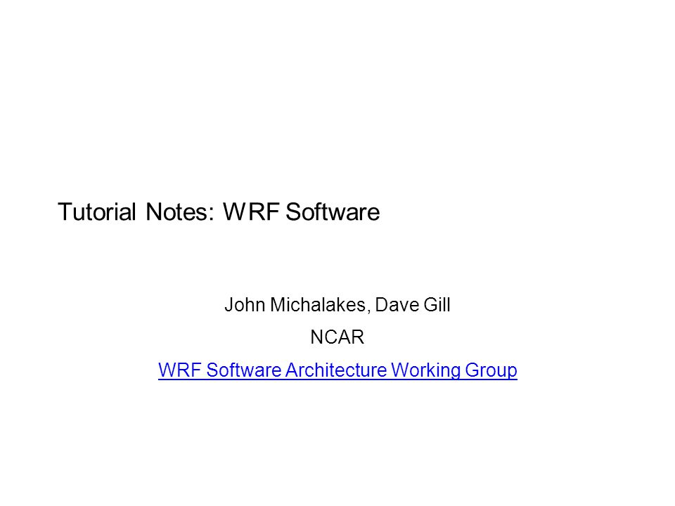Tutorial Notes: WRF Software John Michalakes, Dave Gill NCAR WRF Software Architecture Working Group
