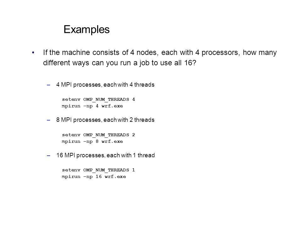 Examples If the machine consists of 4 nodes, each with 4 processors, how many different ways can you run a job to use all 16? –4 MPI processes, each w