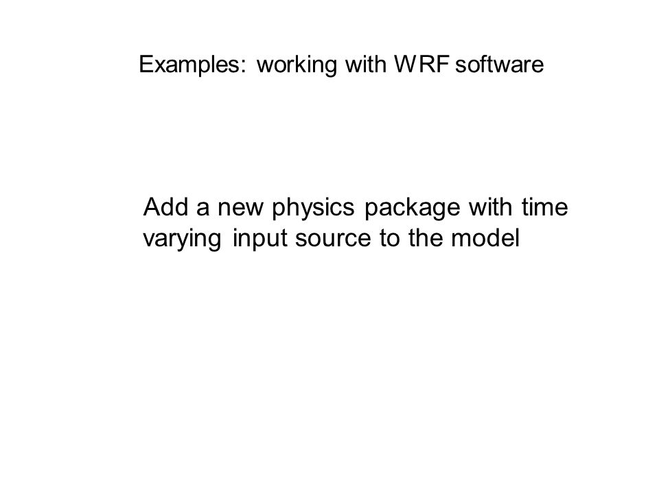 Examples: working with WRF software Add a new physics package with time varying input source to the model