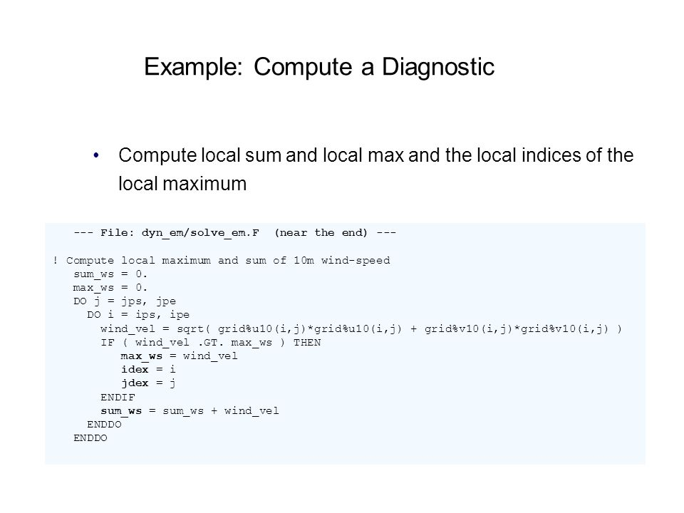 Example: Compute a Diagnostic Compute local sum and local max and the local indices of the local maximum --- File: dyn_em/solve_em.F (near the end) --