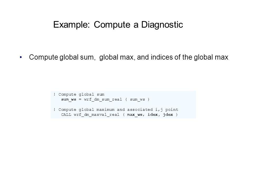 Example: Compute a Diagnostic Compute global sum, global max, and indices of the global max ! Compute global sum sum_ws = wrf_dm_sum_real ( sum_ws ) !