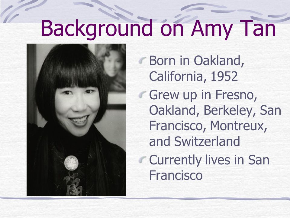 Background on Amy Tan Born in Oakland, California, 1952 Grew up in Fresno, Oakland, Berkeley, San Francisco, Montreux, and Switzerland Currently lives in San Francisco