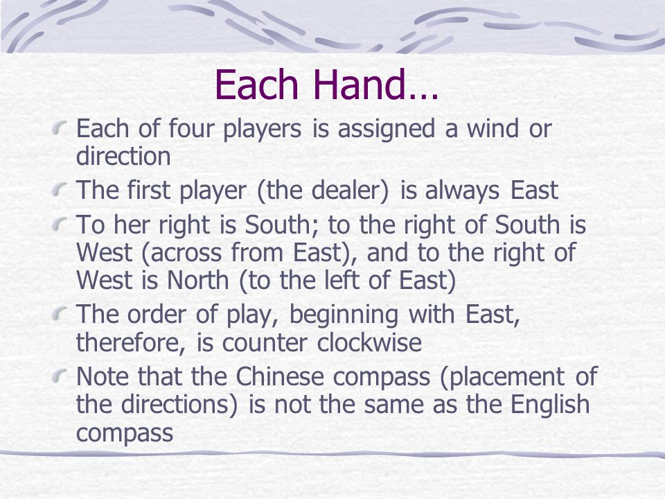 The Game Mah Jong is played by four people A full game consists of 16 hands of play, falling within 4 rounds The rounds are named after the four directions: East, South, West, and North The first 4 hands are the East round; the South round follows (second 4 hands); the West round is next (third round of 4 hands); last is the North round (last four hands)