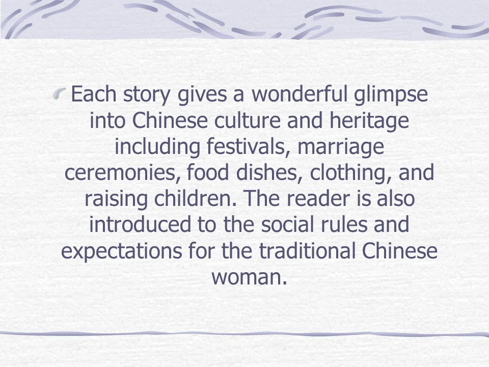 Each story gives a wonderful glimpse into Chinese culture and heritage including festivals, marriage ceremonies, food dishes, clothing, and raising children.